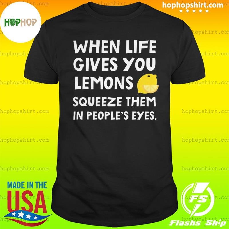 When Life Gives You Lemons Squeeze Them In People's Eyes T-Shirt