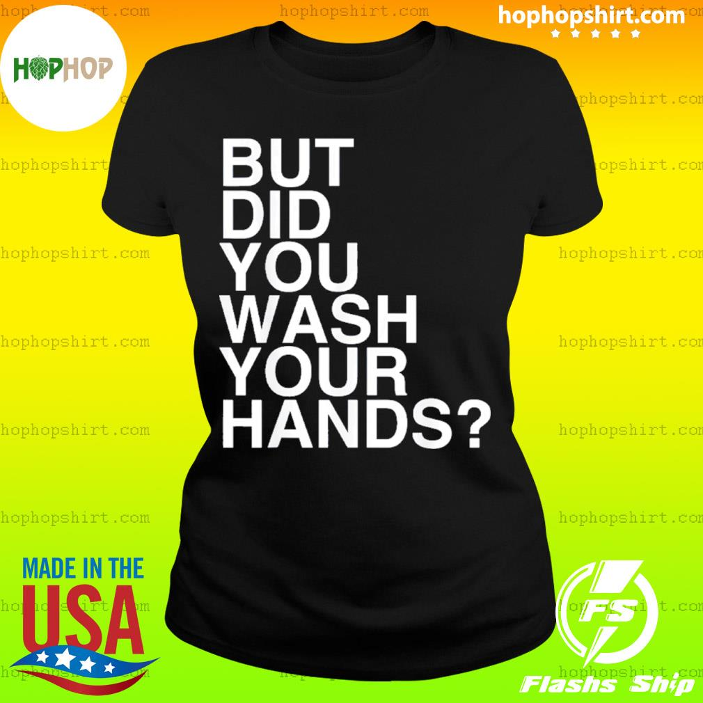 But Did You Wash Your Hands Hand Washing Hygiene s Ladies Tee