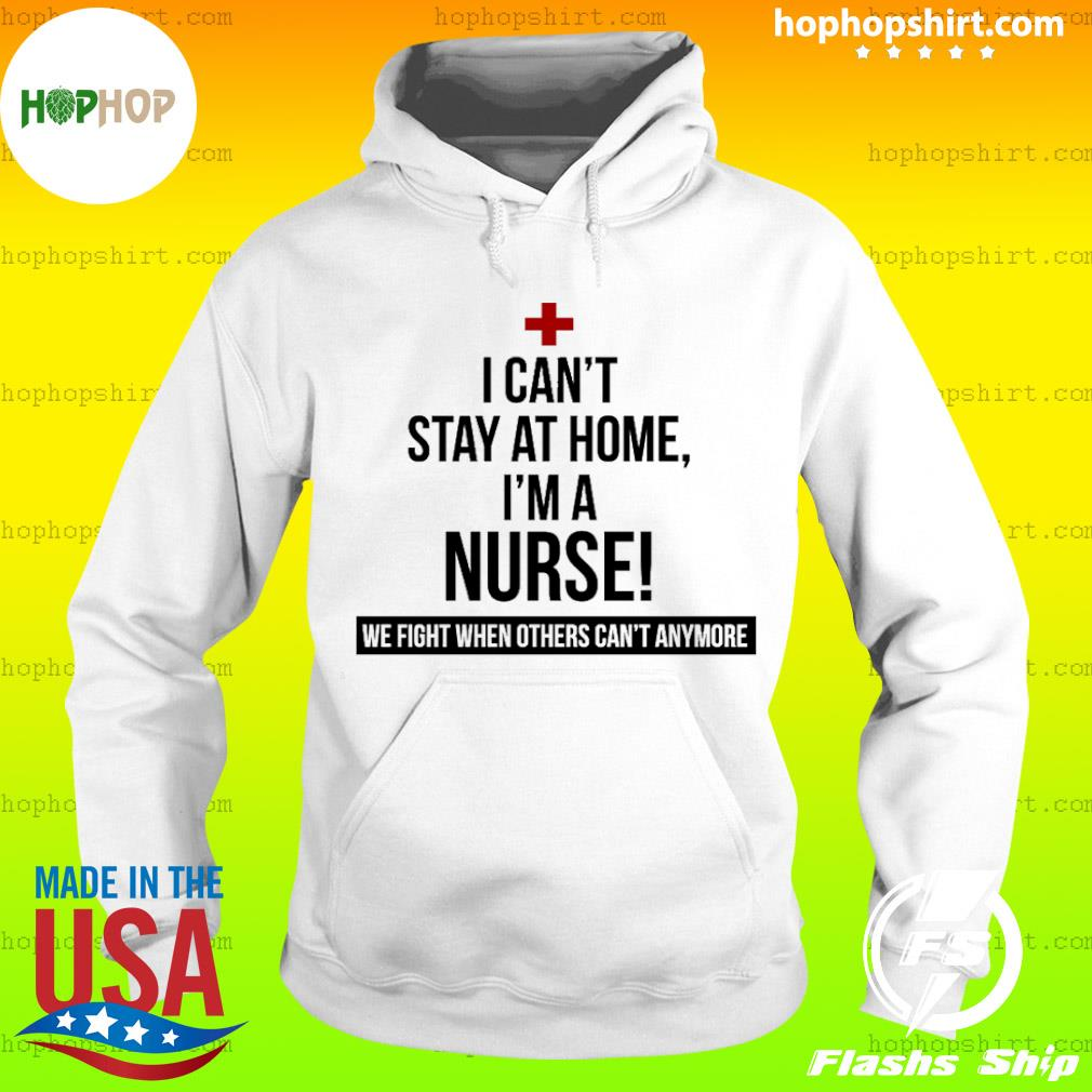 Coronavirus 2020 I can't stay at home I'm a Nurse Shirt Hoodie
