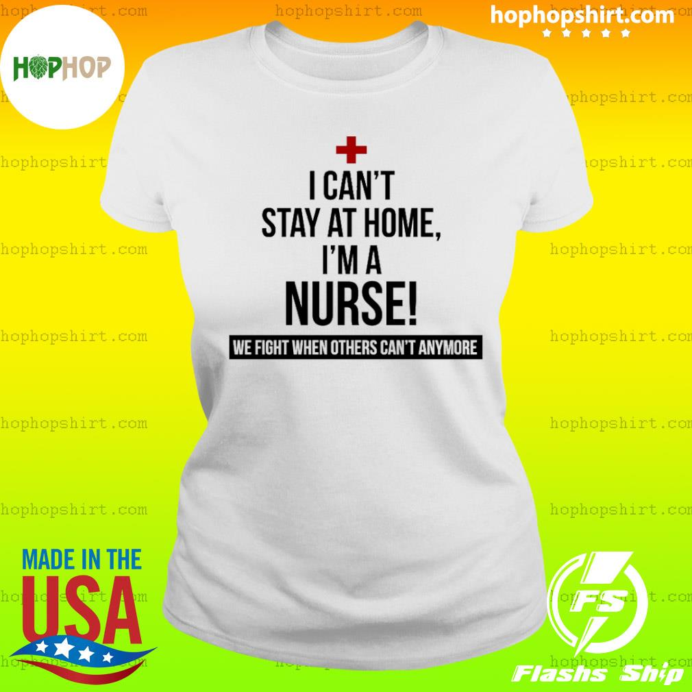 Coronavirus 2020 I can't stay at home I'm a Nurse Shirt Ladies Tee