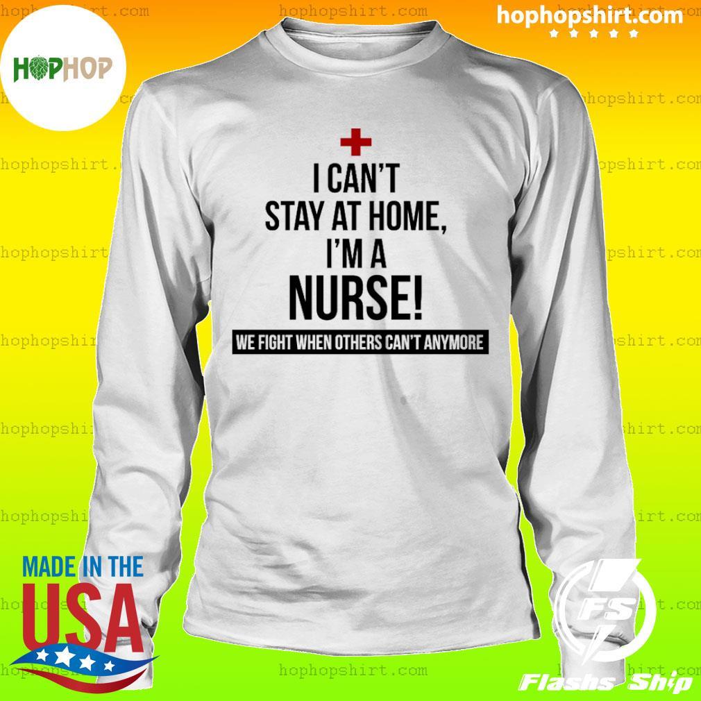 Coronavirus 2020 I can't stay at home I'm a Nurse Shirt LongSleeve