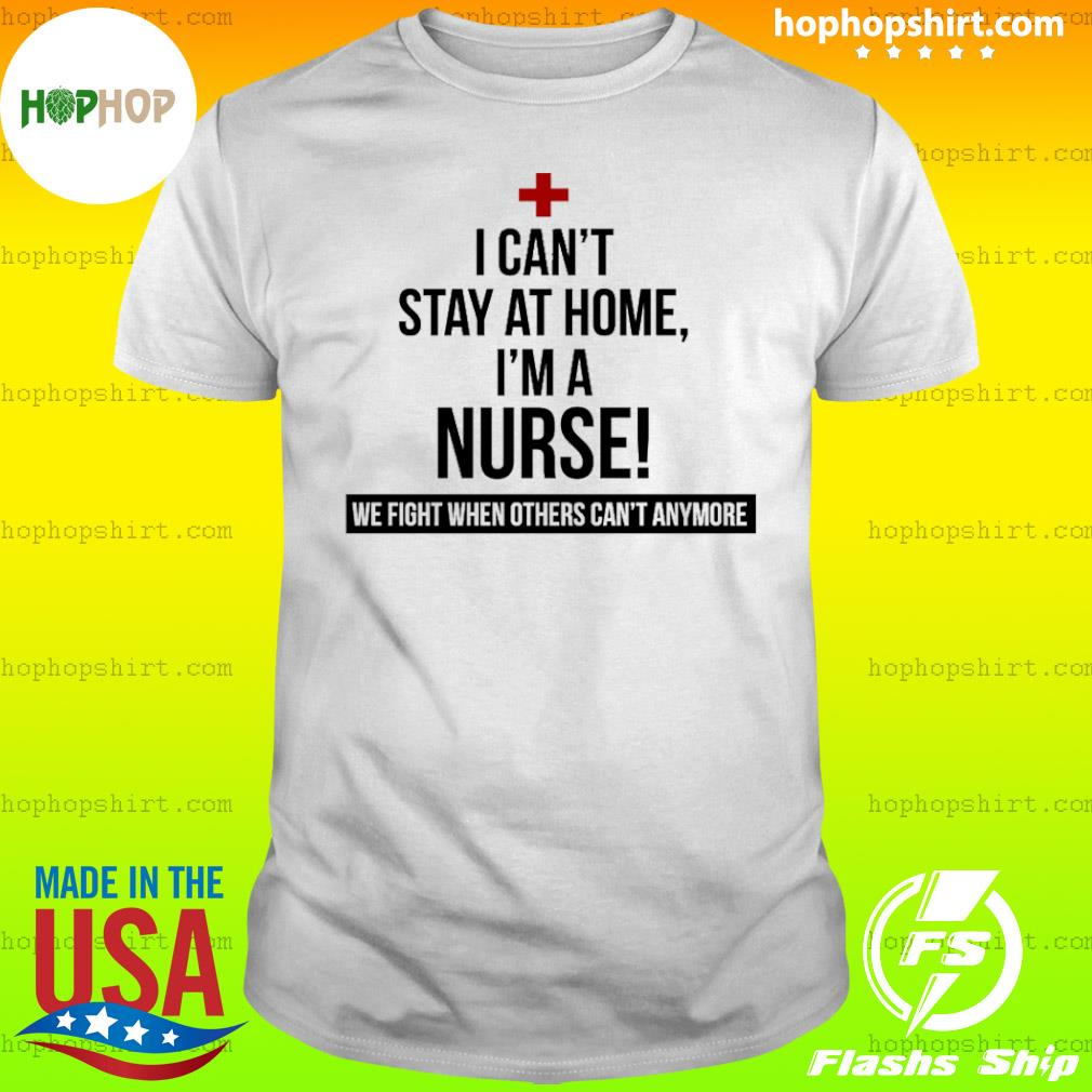 Coronavirus 2020 I can't stay at home I'm a Nurse Shirt