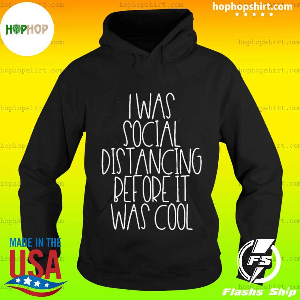 I Was Social Distancing Before It Was Cool Shirt Hoodie