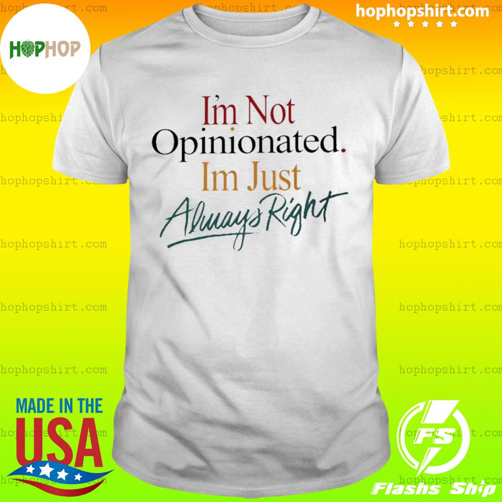 I'm Not Opinionated I'm Just Always Right shirt