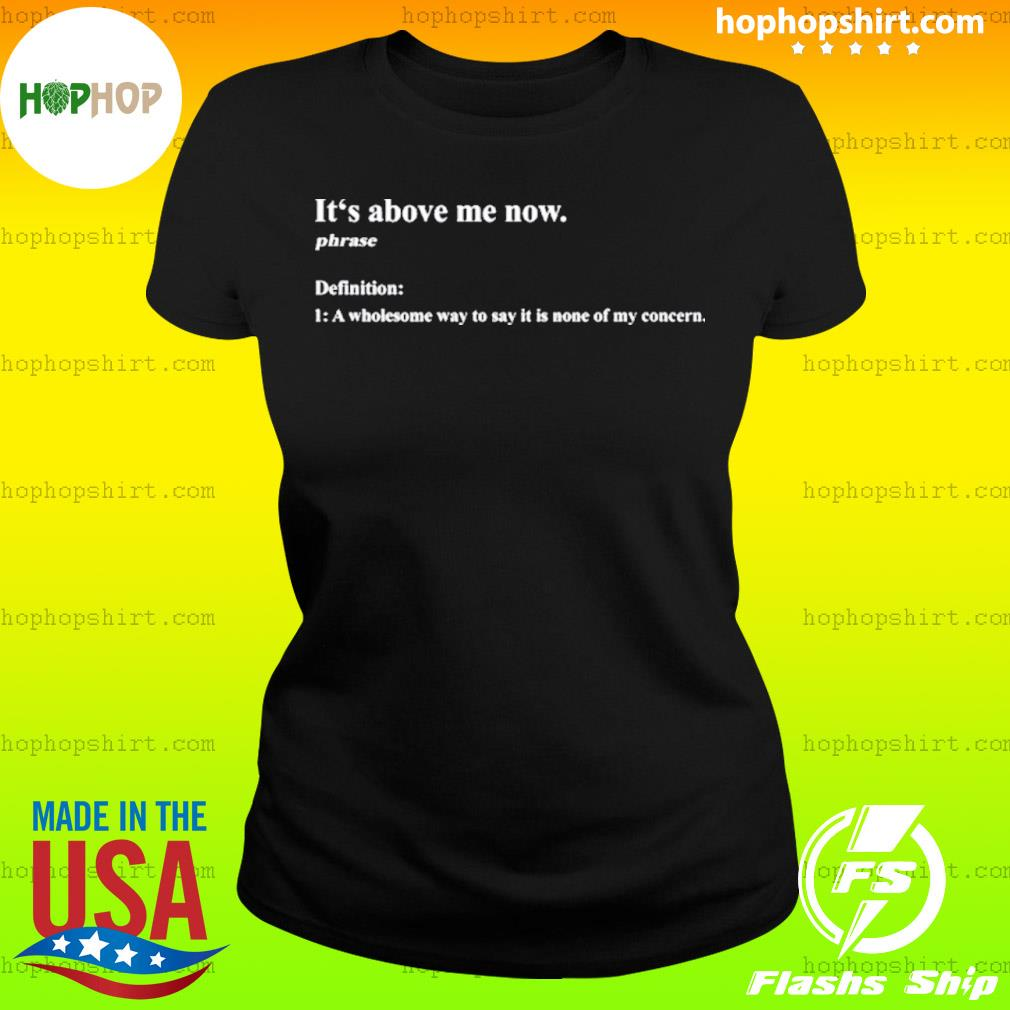 It's above me now a wholesome way to say it is none of my concern s Ladies Tee