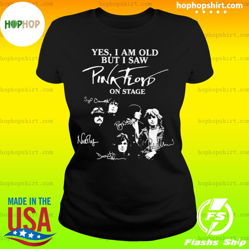 Yes I am old but I saw pink floyd on stage sinatural s Ladies Tee