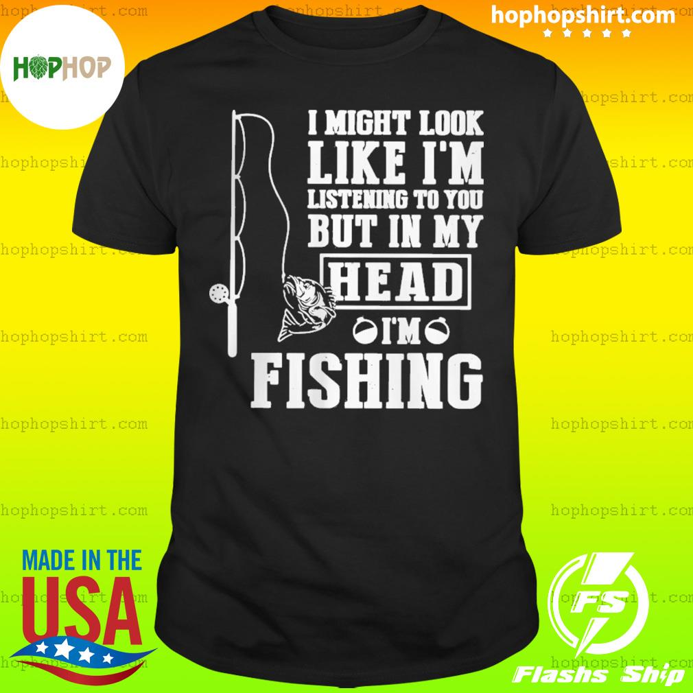 Fishing I might look like I'm listening to you but in my head I'm fishing shirt