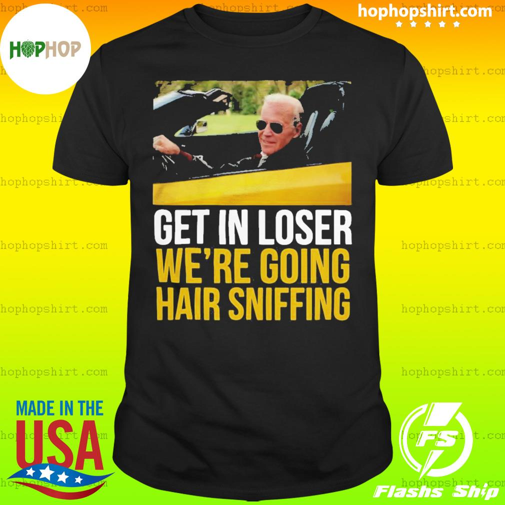 Get in loser we're going hair sniffing shirt