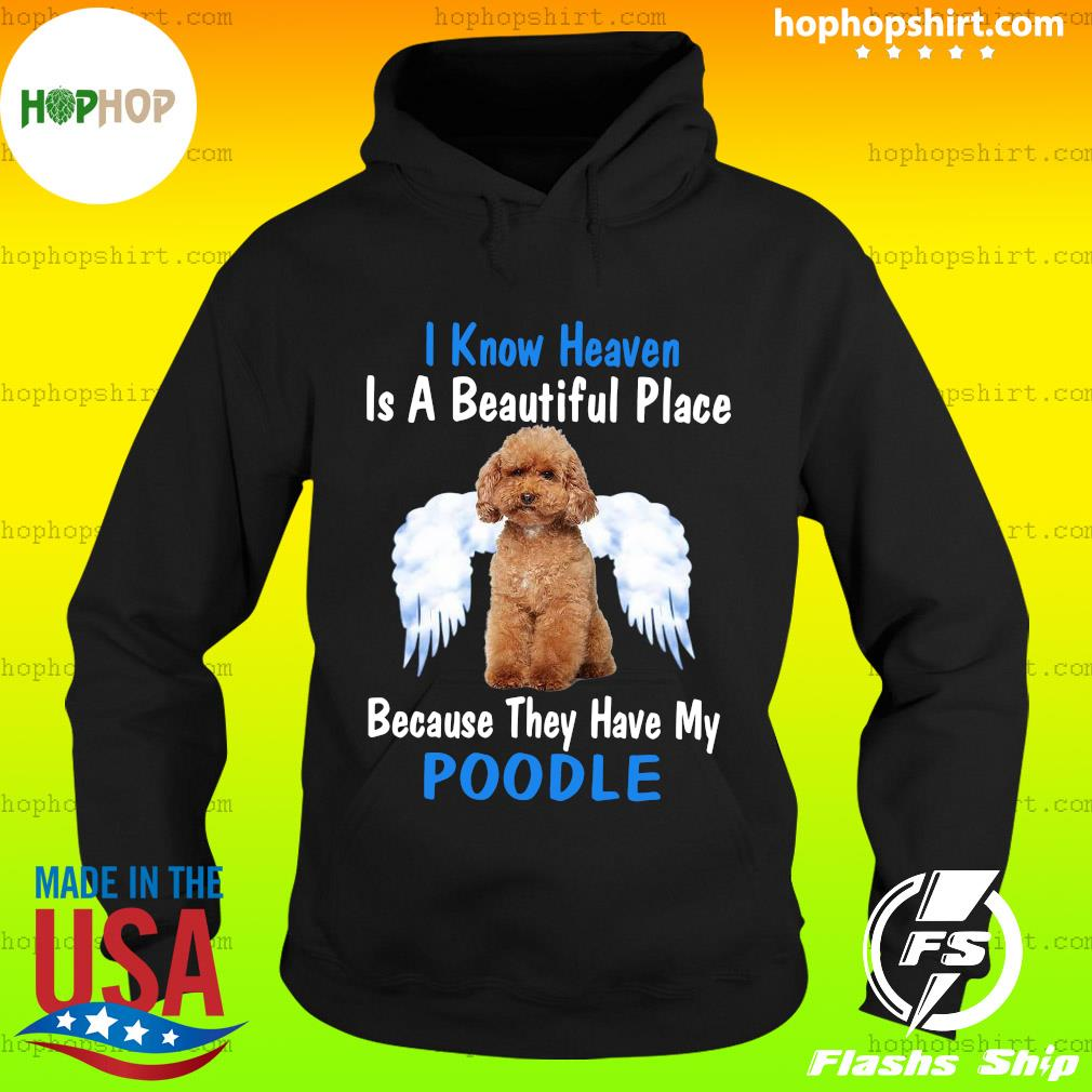 I Know Heaven Is A Beautiful Place Because They Have My Poodle Shirt Hoodie