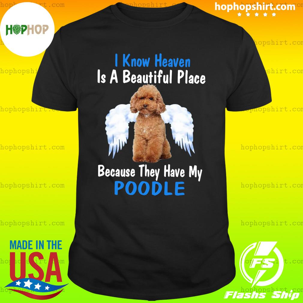 I Know Heaven Is A Beautiful Place Because They Have My Poodle Shirt
