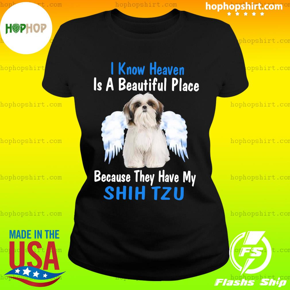 I Know Heaven Is A Beautiful Place Because They Have My Shih Tzu Shirt Ladies Tee