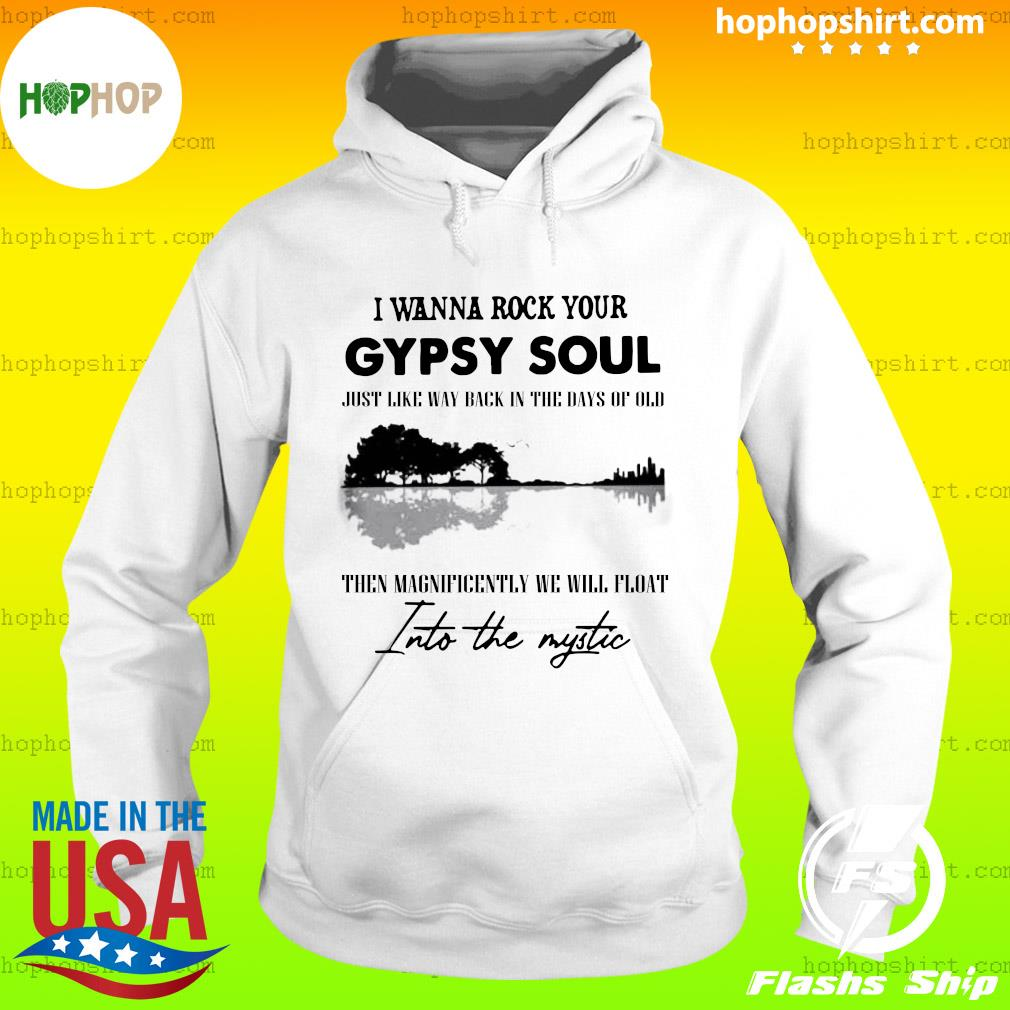 I Wanna Rock Your Gypsy Soul Just Like Way Back In The Days Of Old Then Magnificently We Will Float Into The Mystic Shirt Hoodie