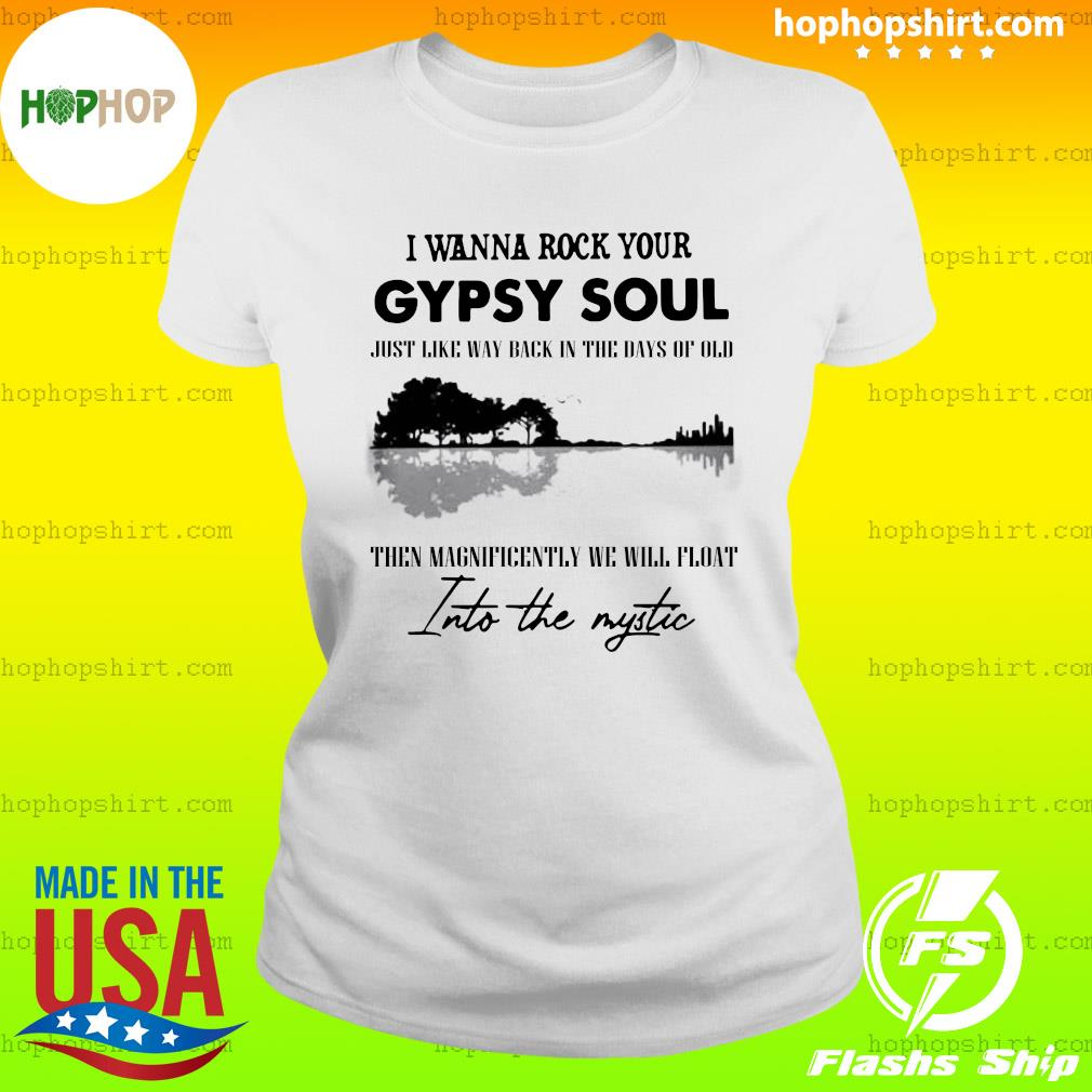 I Wanna Rock Your Gypsy Soul Just Like Way Back In The Days Of Old Then Magnificently We Will Float Into The Mystic Shirt Ladies Tee