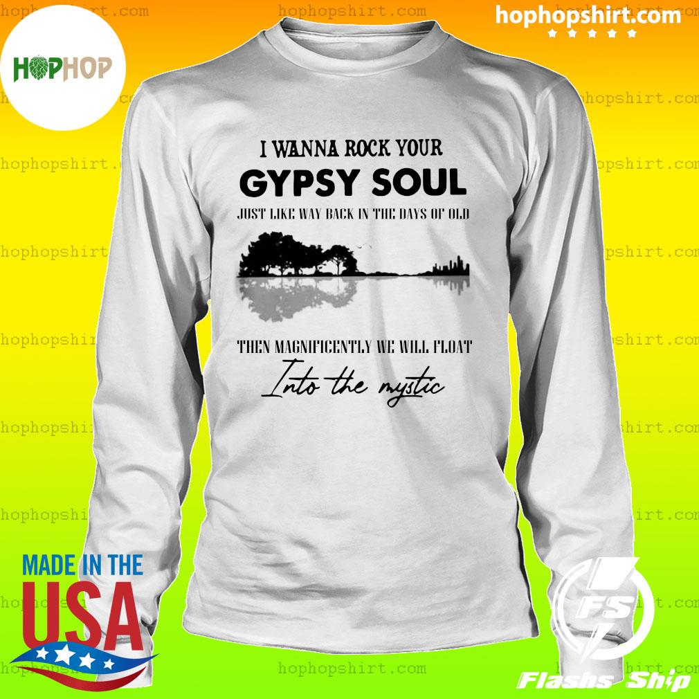 I Wanna Rock Your Gypsy Soul Just Like Way Back In The Days Of Old Then Magnificently We Will Float Into The Mystic Shirt LongSleeve