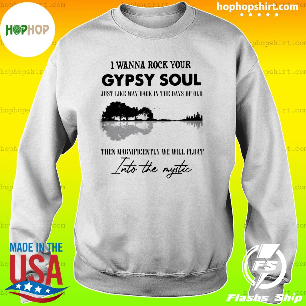 I Wanna Rock Your Gypsy Soul Just Like Way Back In The Days Of Old Then Magnificently We Will Float Into The Mystic Shirt Sweater