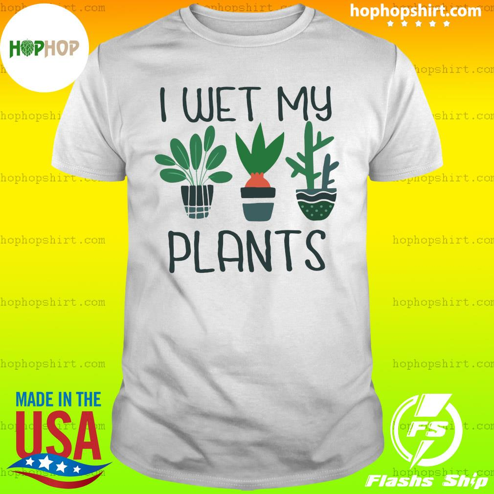 I Wet My Plants Shirt