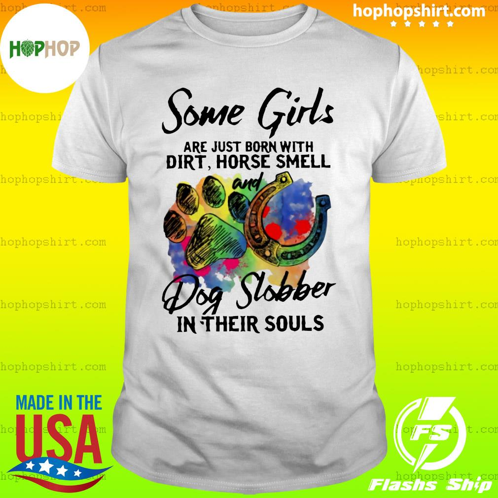 Some Girls Are Just Born With Dirt Horse Smell And Dog Slobber In Their Souls Shirt