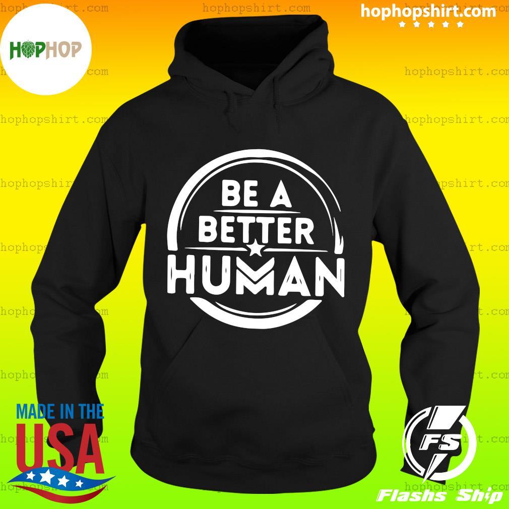 Be A Better Human Shirt Hoodie