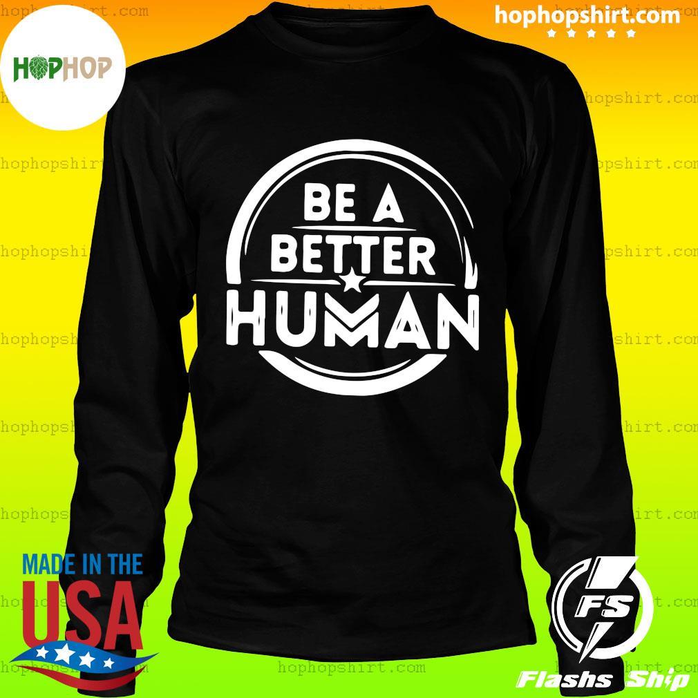 Be A Better Human Shirt LongSleeve