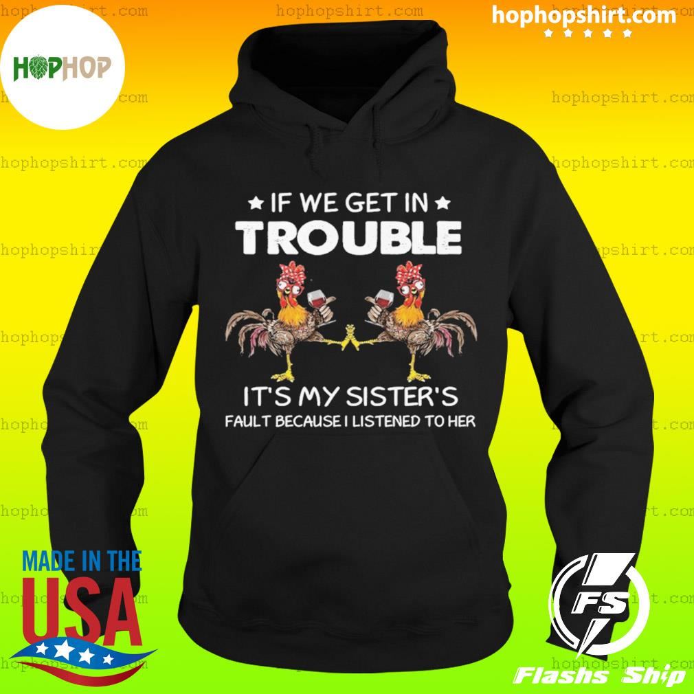 Chicken If We Get In Trouble It's My Sister's Fault Because I Listened To Her s Hoodie