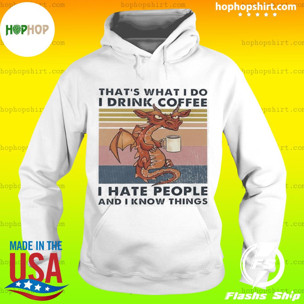 Dragon That's What I Do I Drink Coffee I Hate People And I Know Things s Hoodie