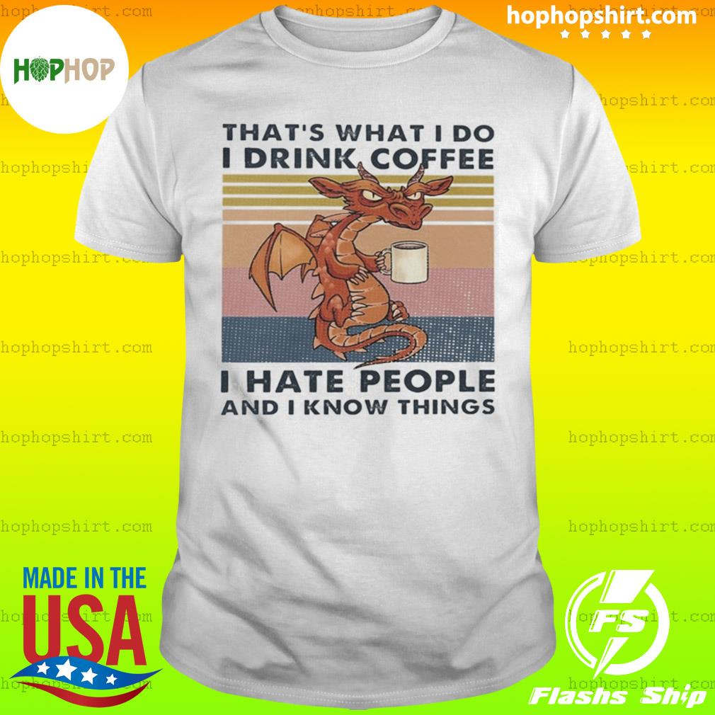 Dragon That's What I Do I Drink Coffee I Hate People And I Know Things shirt
