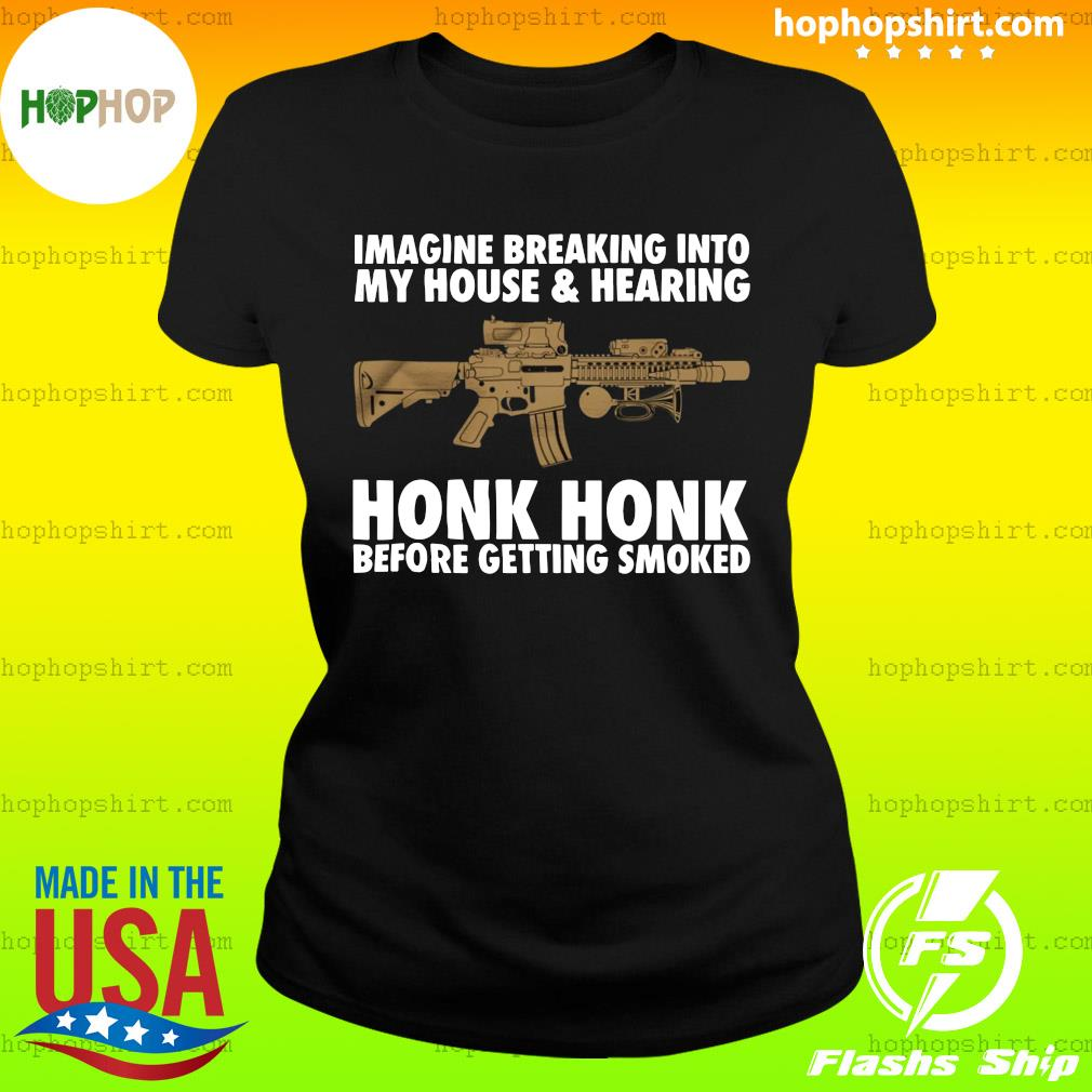 Imagine Breaking Into My House And Hearing Honk Honk Before Getting Smoked Shirt Ladies Tee
