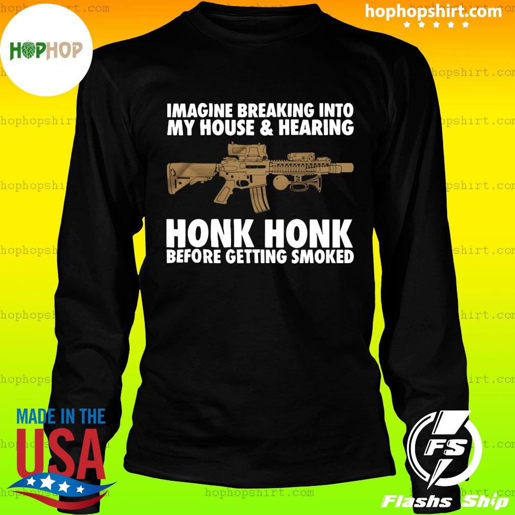 Imagine Breaking Into My House And Hearing Honk Honk Before Getting Smoked Shirt LongSleeve