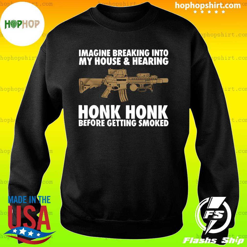 Imagine Breaking Into My House And Hearing Honk Honk Before Getting Smoked Shirt Sweater