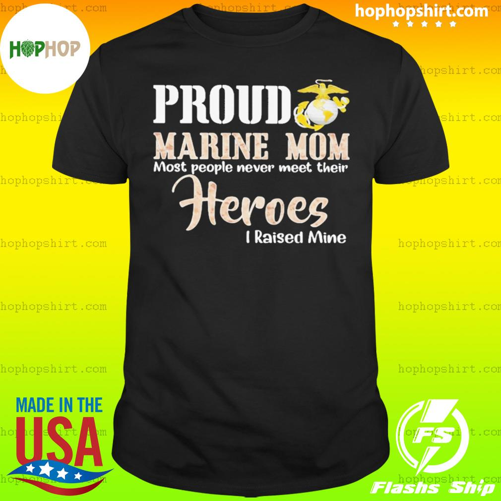 Proud Marine Mom Most People Never Meet Their Heroes I Raised Mine shirt