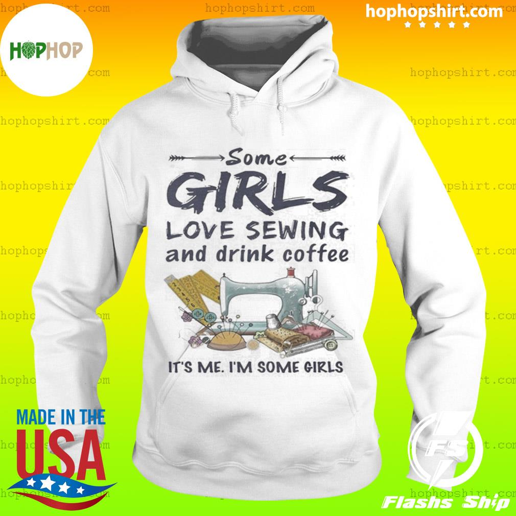 Some Girls Love Sewing And Drink Coffee It's Me Im Some Girls s Hoodie