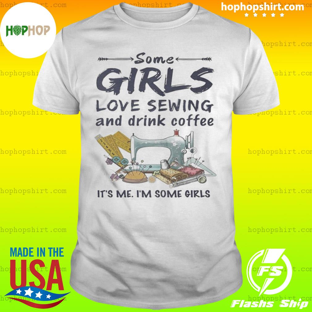 Some Girls Love Sewing And Drink Coffee It's Me Im Some Girls shirt