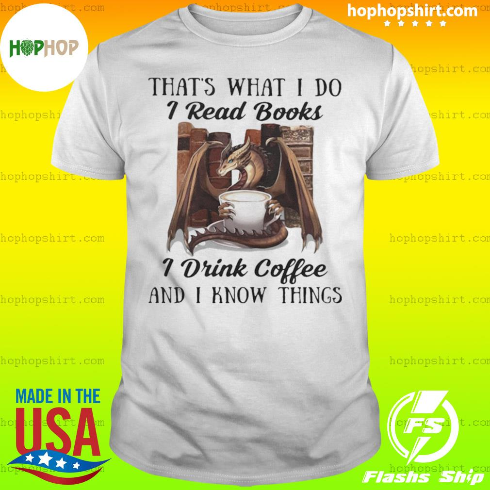 That's What I Do I Read Books I Drink Coffee And I Know Things Dragon shirt