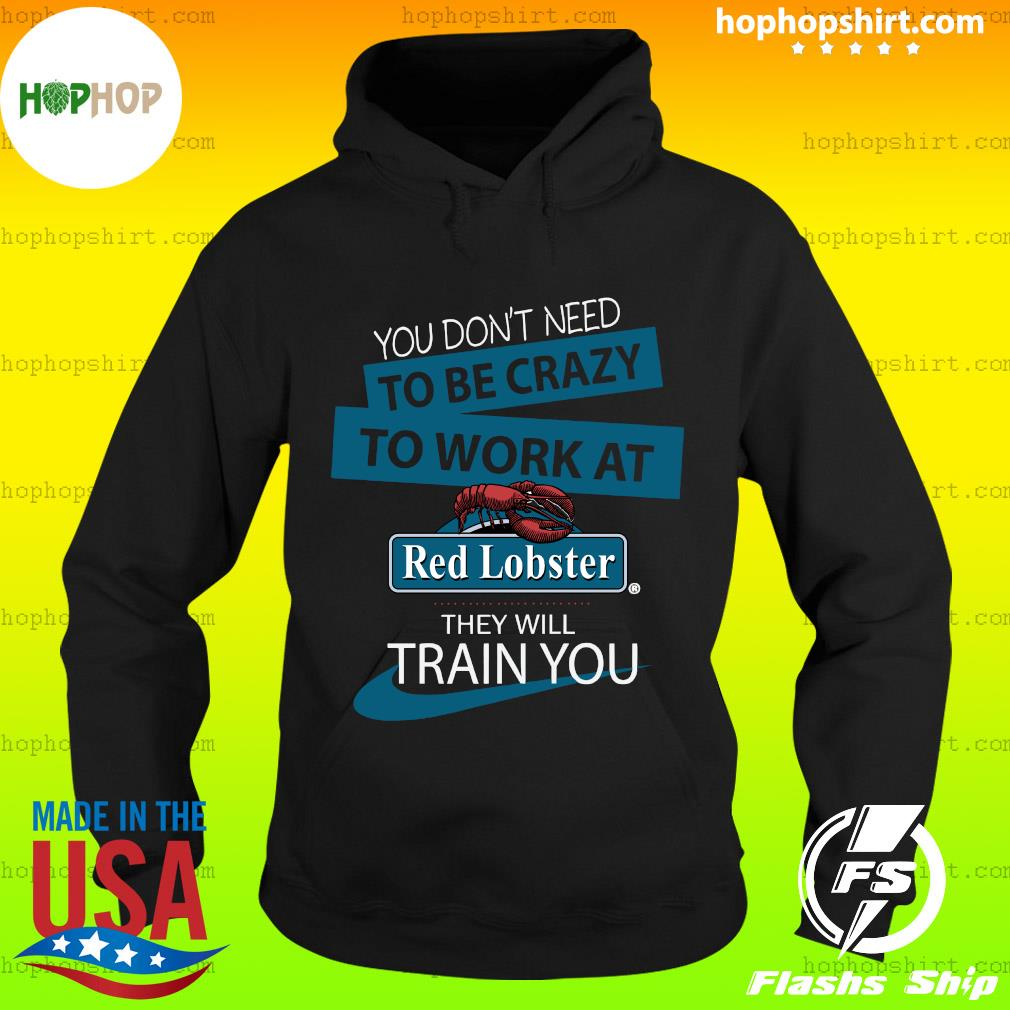 You Don't Need To Be Crazy To Work At Red Lobster They Will Train You Shirt Hoodie