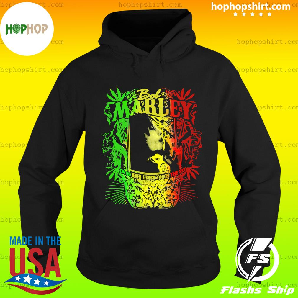 Bob Marley I'm So High I Even Touch The Sky Shirt Hoodie