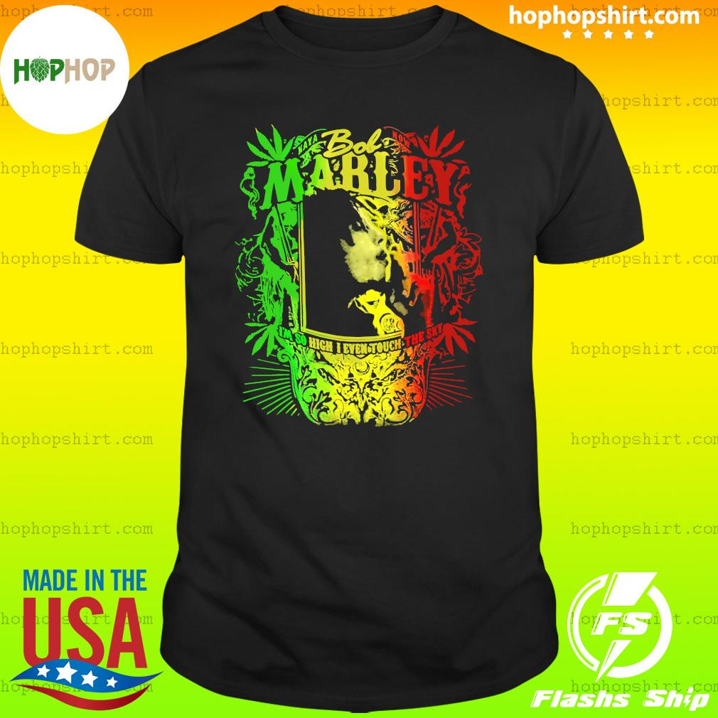 Bob Marley I'm So High I Even Touch The Sky Shirt