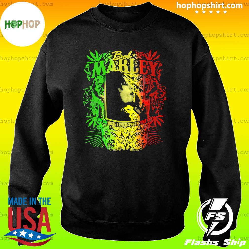 Bob Marley I'm So High I Even Touch The Sky Shirt Sweater