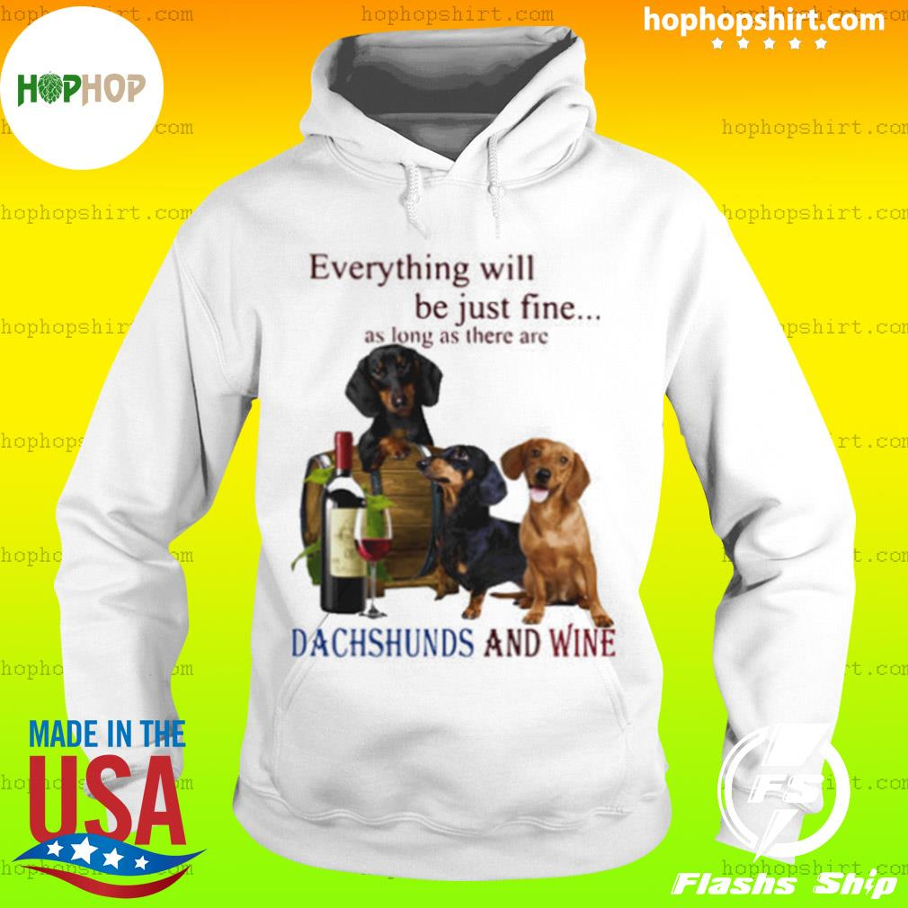 Everything Will Be Just Fine As Long As There Are Dachshunds And Wine s Hoodie