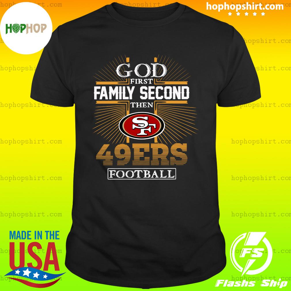 God First Family Second Then San Francisco 49ers Football Shirt