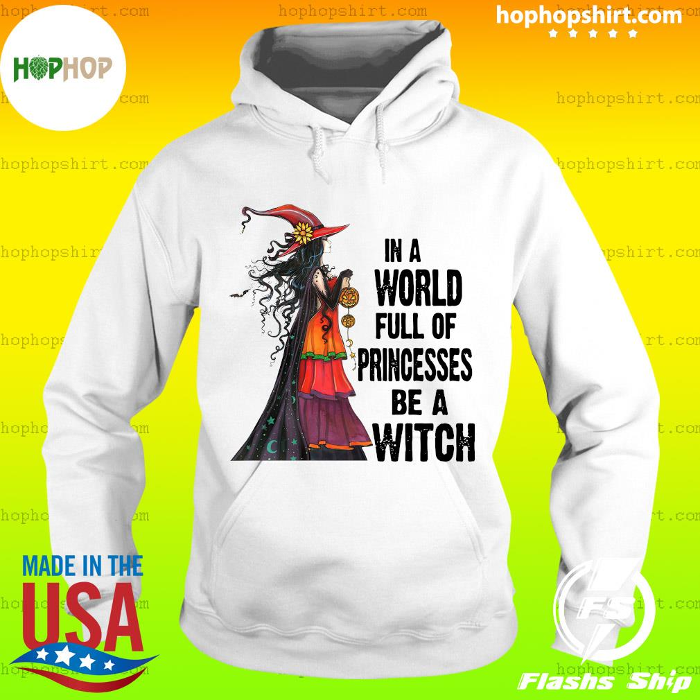 In A World Full Of Princesses Be A Witch Halloween Shirt Hoodie