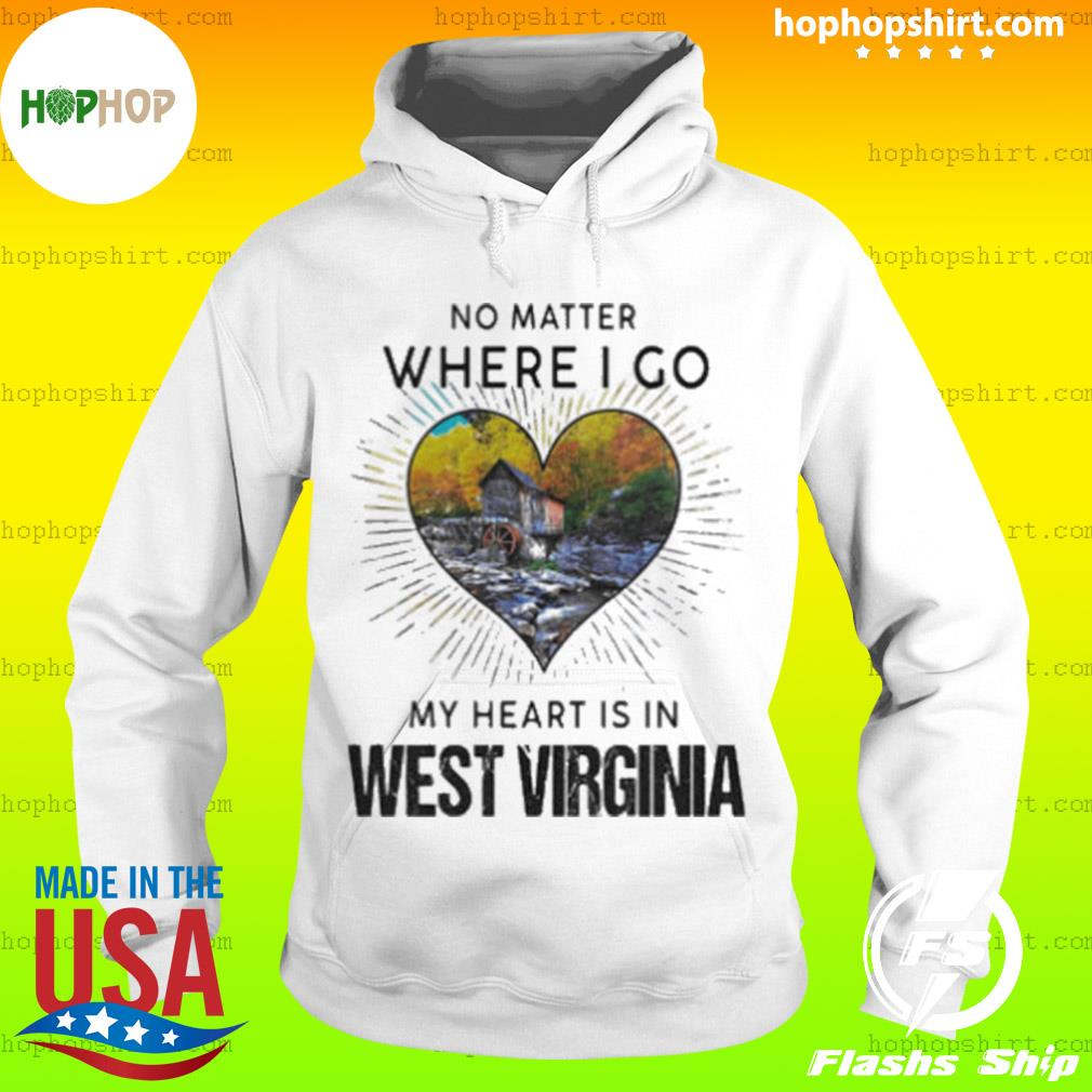 No Matter Where I Go My Heart Is In West Virginia Shirt Hoodie