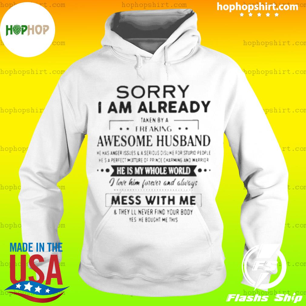 Sorry I Am Already Taken By A Freaking Awesome Husband He Is My Whole World I Love Him Forever And Always Mess With Me Shirt Hoodie