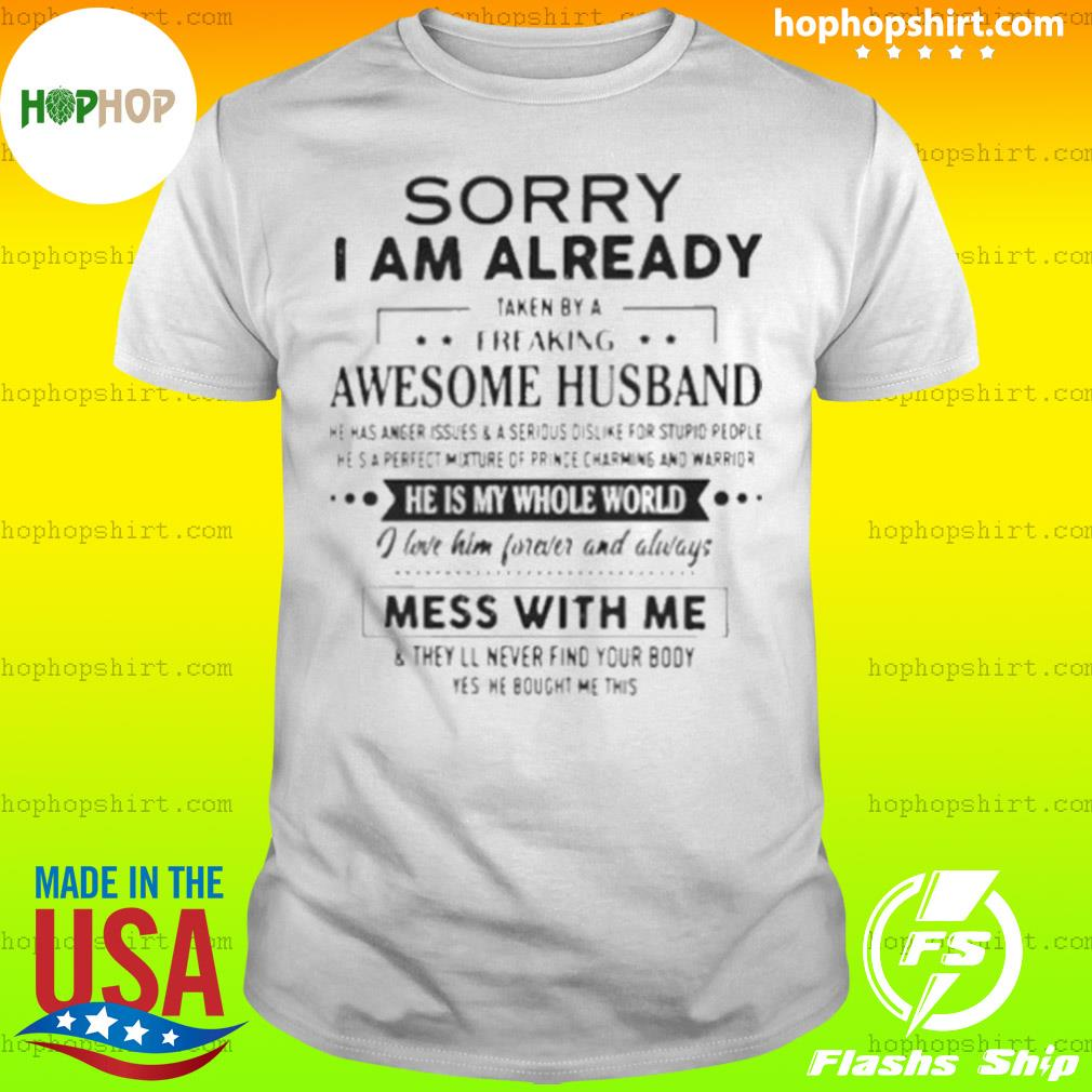 Sorry I Am Already Taken By A Freaking Awesome Husband He Is My Whole World I Love Him Forever And Always Mess With Me Shirt