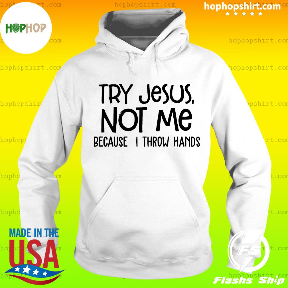 Try Jesus Not Me Because I Throw Hands Shirt Hoodie