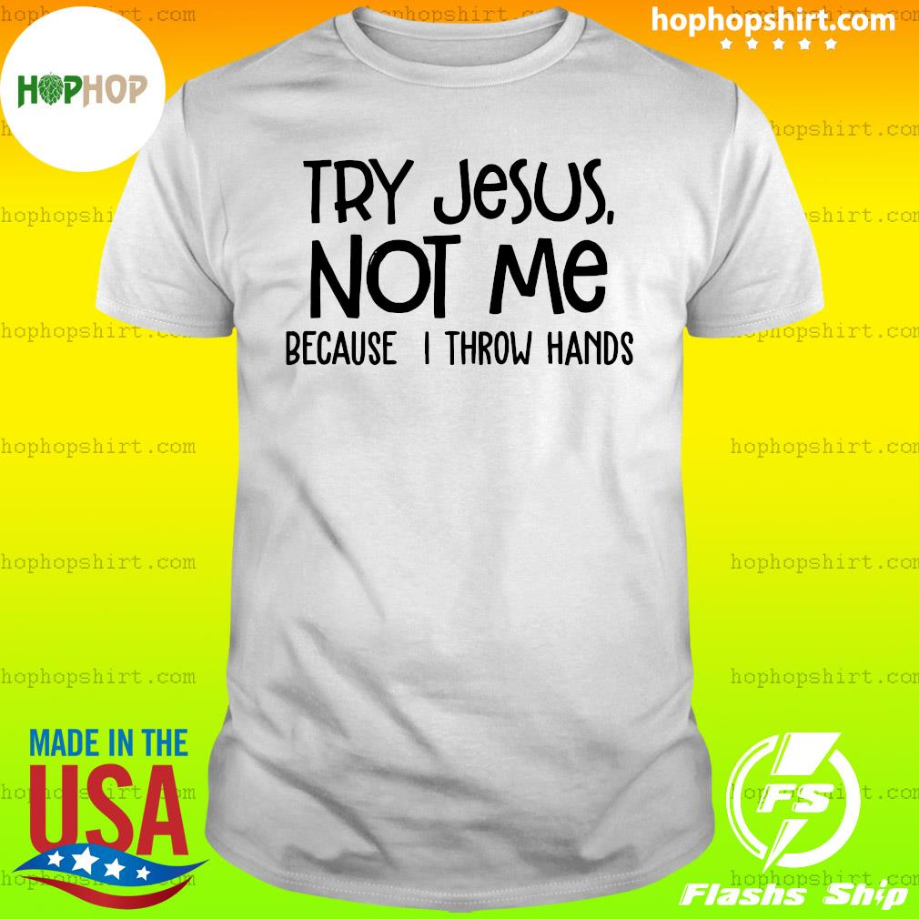 Try Jesus Not Me Because I Throw Hands Shirt