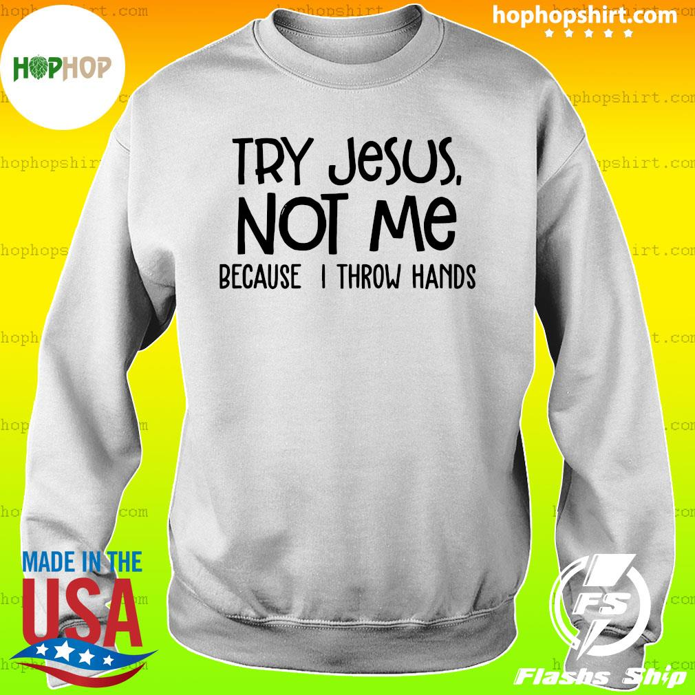 Try Jesus Not Me Because I Throw Hands Shirt Sweater