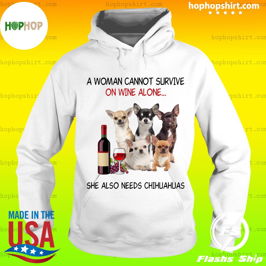 A Woman Cannot Survive On Wine Alone She Also Needs Chihuahuas Shirt Hoodie