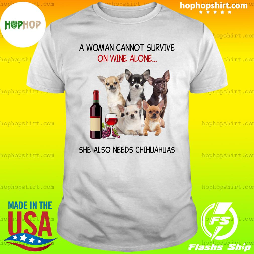 A Woman Cannot Survive On Wine Alone She Also Needs Chihuahuas Shirt