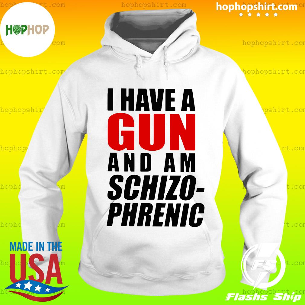 I Have A Gun And Am Schizophrenic Tee Shirts Hoodie