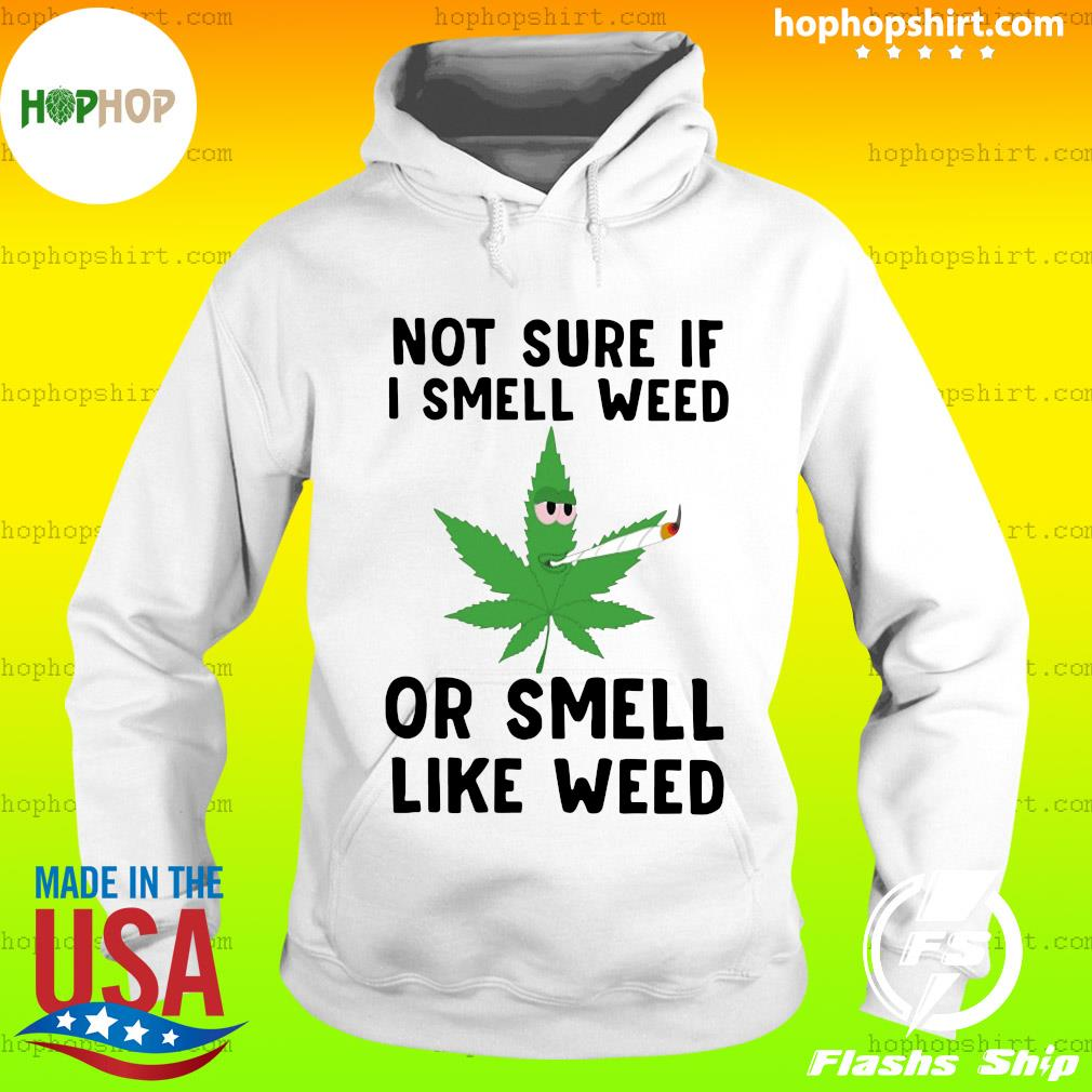 Not Sure If I Smell Weed Or Smell Like Weed Shirt Hoodie